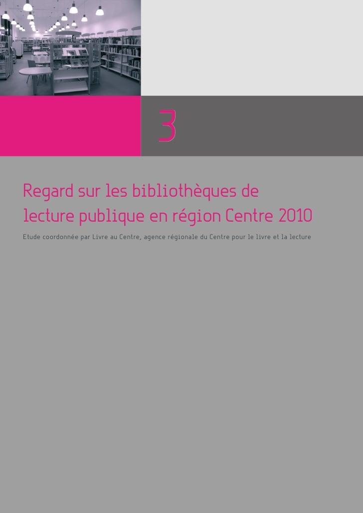 3 Regard sur les bibliothèques de lecture publique en région Centre 2010 Etude coordonnée par Livre au Centre, agence régi...