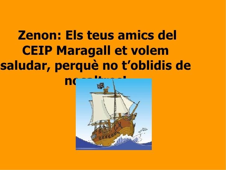 Zenon: Els teus amics del CEIP Maragall et volem saludar, perquè no t'oblidis de nosaltres!