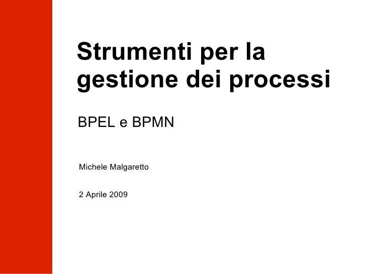 Strumenti per la gestione dei processi BPEL e BPMN Michele Malgaretto  2 Aprile 2009