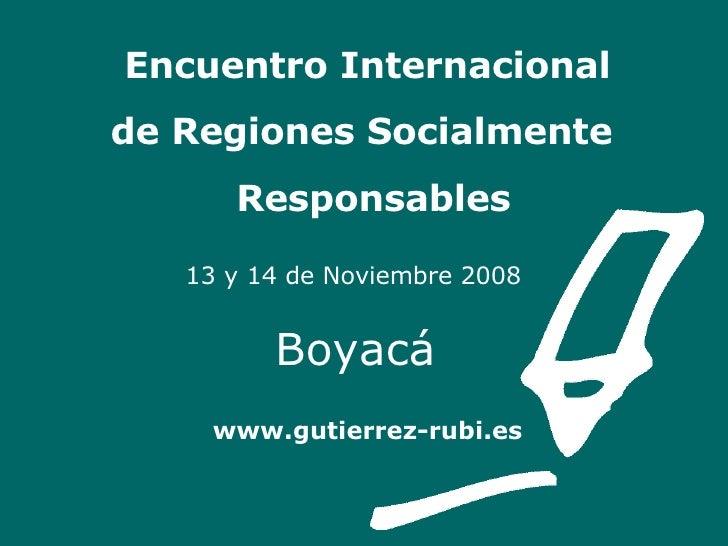 Encuentro Internacional    de Regiones Socialmente    Responsables   13 y 14 de Noviembre 2008   Boyacá   www.gutierrez-ru...