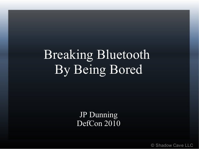 Breaking Bluetooth By Being Bored JP Dunning DefCon 2010 © Shadow Cave LLC