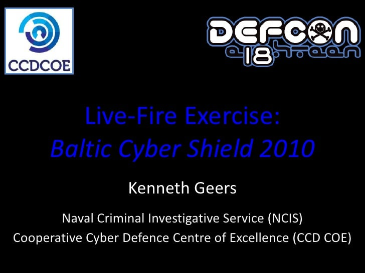 Live-Fire Exercise:       Baltic Cyber Shield 2010                    Kenneth Geers        Naval Criminal Investigative Se...