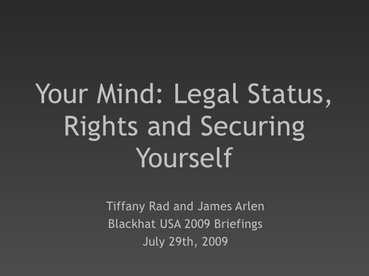 Your Mind: Legal Status, Rights and Securing Yourself Tiffany Rad and James Arlen Blackhat USA 2009 Briefings July 29th, 2...