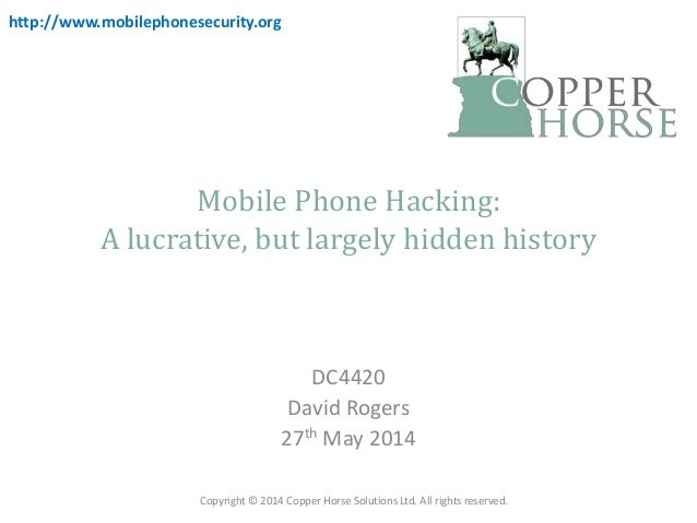 Mobile Phone Hacking: A lucrative, but largely hidden history DC4420 David Rogers 27th May 2014 Copyright © 2014 Copper Ho...