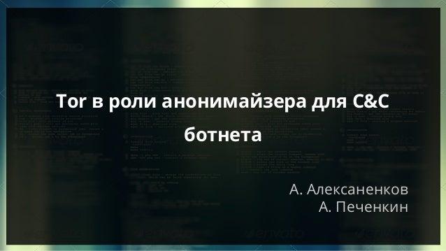А. Алексаненков А. Печенкин Tor в роли анонимайзера для C&C ботнета