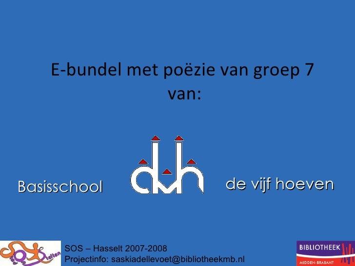 E-bundel met poëzie van groep 7  van: Basisschool   de vijf hoeven   SOS – Hasselt 2007-2008 Projectinfo: saskiadellevoet@...