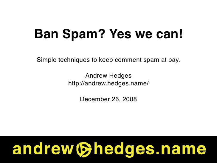Ban Spam? Yes we can! Simple techniques to keep comment spam at bay.                   Andrew Hedges           http://andr...