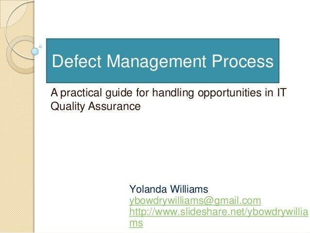 Defect Management ProcessYolanda Williamsybowdrywilliams@gmail.comhttp://www.slideshare.net/ybowdrywilliamsA practical gui...