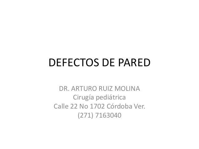 DEFECTOS DE PARED DR. ARTURO RUIZ MOLINA Cirugía pediátrica Calle 22 No 1702 Córdoba Ver. (271) 7163040