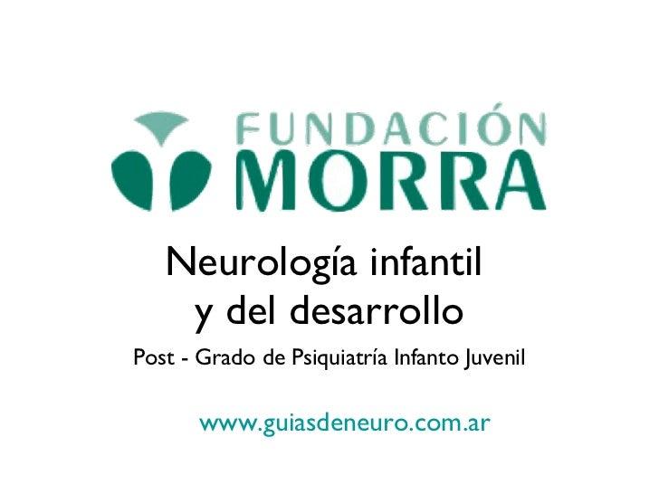 Neurología infantil  y del desarrollo <ul><li>Post - Grado de Psiquiatría Infanto Juvenil </li></ul>www.guiasdeneuro.com.a...