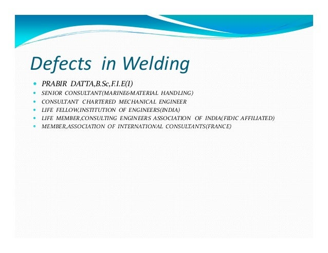 Defects in Welding PRABIR DATTA,B.Sc,F.I.E(I) SENIOR CONSULTANT(MARINE&MATERIAL HANDLING) CONSULTANT CHARTERED MECHANICAL ...