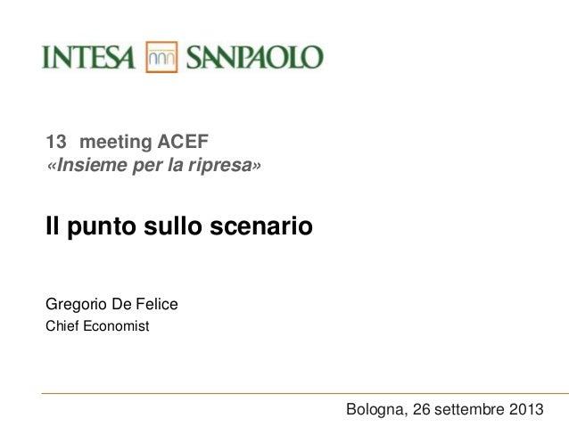 Bologna, 26 settembre 2013 Il punto sullo scenario Gregorio De Felice Chief Economist 13 meeting ACEF «Insieme per la ripr...