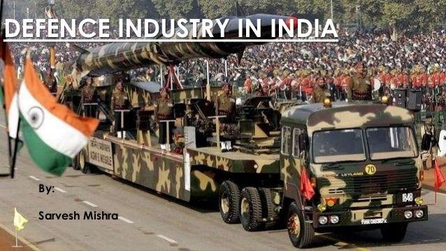 DEFENCE INDUSTRY IN INDIA By: Sarvesh Mishra