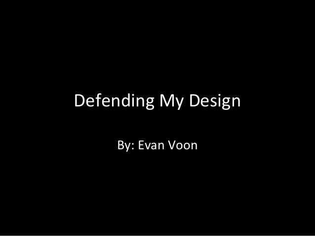 Defending My Design By: Evan Voon