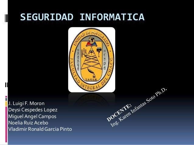 SEGURIDAD INFORMATICAINTEGRANTES:J. Luigi F. MoronDeysi Cespedes LopezMiguel Angel CamposNoelia Ruiz AceboVladimir Ronald ...