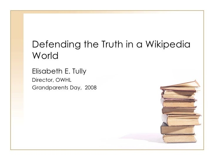 Defending the Truth in a Wikipedia World  Elisabeth E. Tully Director, OWHL Grandparents Day,  2008
