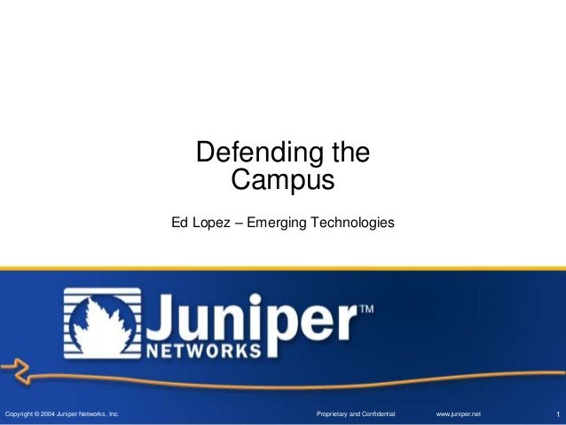 Copyright © 2004 Juniper Networks, Inc. Proprietary and Confidential www.juniper.net 1 Defending the Campus Ed Lopez – Eme...