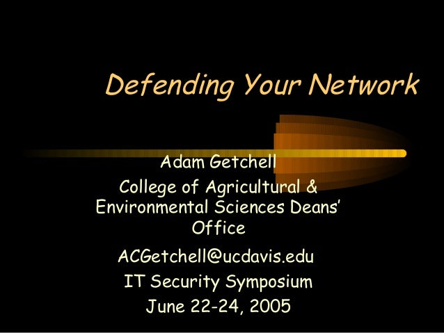 Defending Your Network Adam Getchell College of Agricultural & Environmental Sciences Deans' Office ACGetchell@ucdavis.edu...