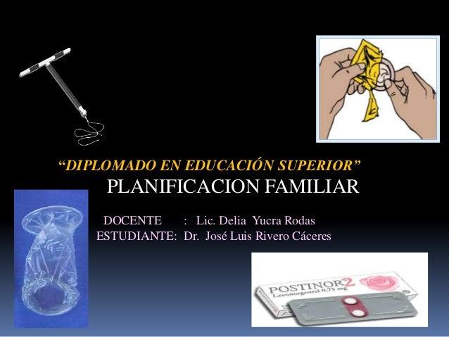 """""""DIPLOMADO EN EDUCACIÓN SUPERIOR""""     PLANIFICACION FAMILIAR     DOCENTE    : Lic. Delia Yucra Rodas    ESTUDIANTE: Dr. Jo..."""