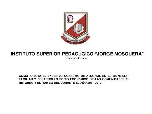 """INSTITUTO SUPERIOR PEDAGÓGICO """"JORGE MOSQUERA"""" Zamora – Ecuador COMO AFECTA EL EXCESIVO CONSUMO DE ALCOHOL EN EL BIENESTAR..."""