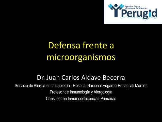 Defensa frente amicroorganismosDr. Juan Carlos Aldave BecerraServicio de Alergia e Inmunología - Hospital Nacional Edgardo...