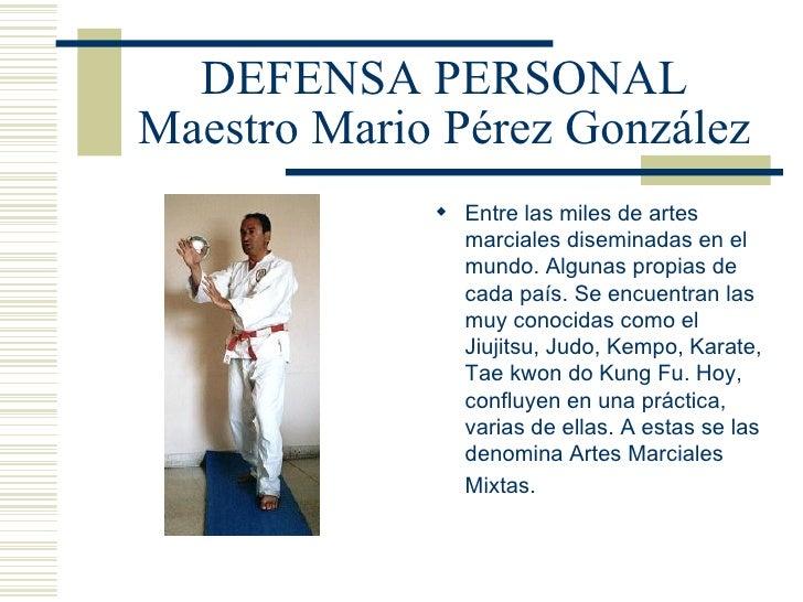 DEFENSA PERSONAL Maestro Mario Pérez González <ul><li>Entre las miles de artes marciales diseminadas en el mundo. Algunas ...