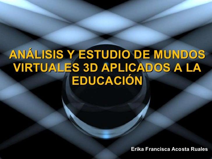 ANÁLISIS Y ESTUDIO DE MUNDOS VIRTUALES 3D APLICADOS A LA EDUCACIÓN Erika Francisca Acosta Ruales
