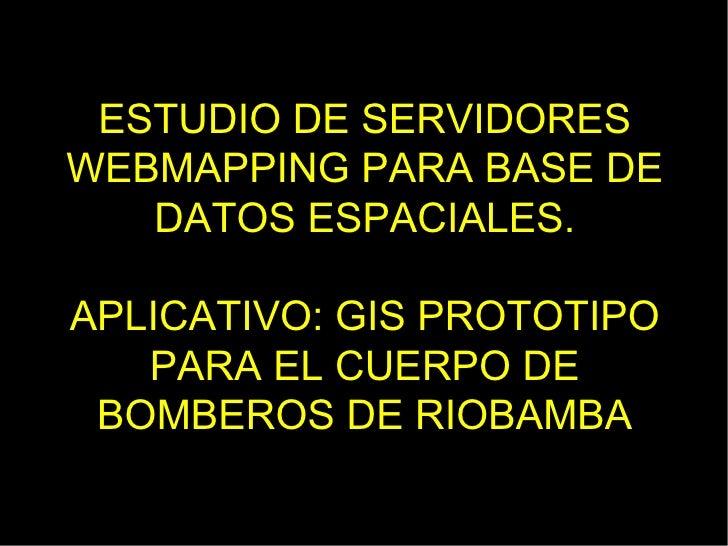 ESTUDIO DE SERVIDORESWEBMAPPING PARA BASE DE   DATOS ESPACIALES.APLICATIVO: GIS PROTOTIPO   PARA EL CUERPO DE BOMBEROS DE ...
