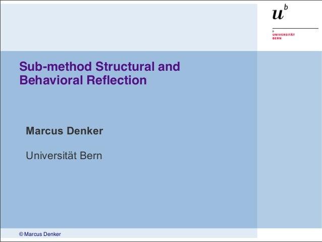 © Marcus Denker Sub-method Structural and Behavioral Reflection Marcus Denker Universität Bern