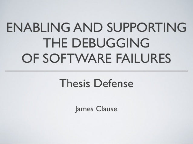 ENABLING AND SUPPORTINGTHE DEBUGGINGOF SOFTWARE FAILURESThesis DefenseJames Clause