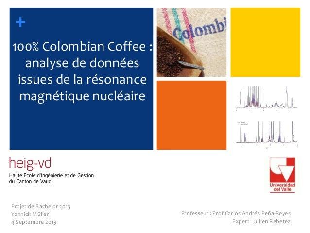 + 100% Colombian Coffee : analyse de données issues de la résonance magnétique nucléaire Projet de Bachelor 2013 Yannick M...