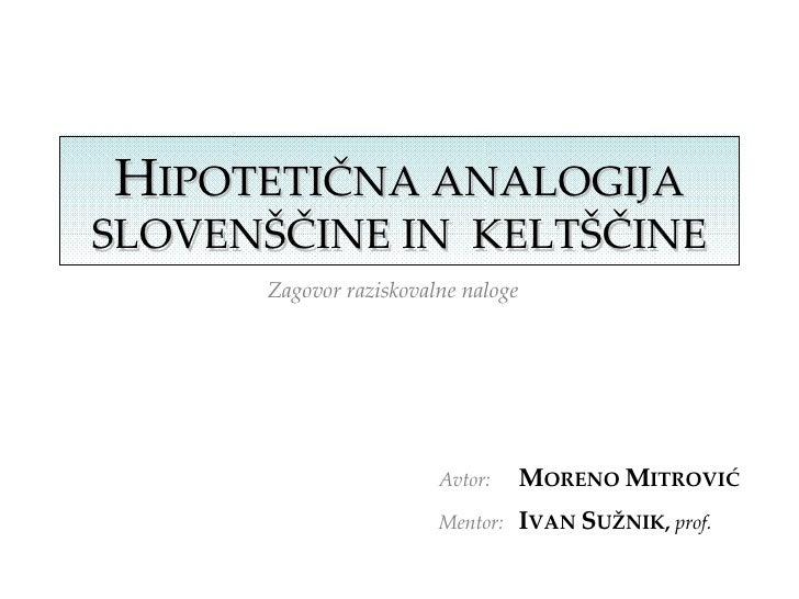 H IPOTETIČNA ANALOGIJA SLOVENŠČINE IN  KELTŠČINE Zagovor raziskovalne naloge   Avtor: M ORENO  M ITROVIĆ Mentor: I VAN  S ...