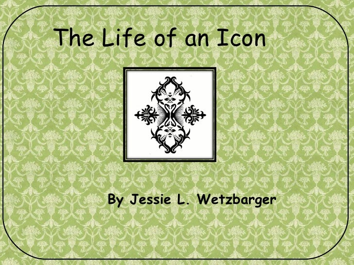 By Jessie L. Wetzbarger The Life of an Icon