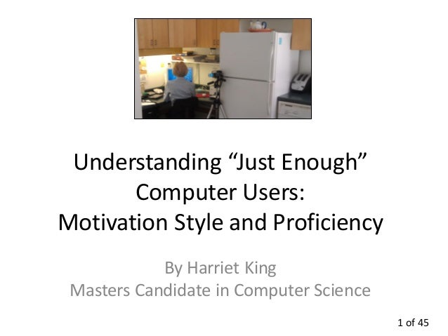 "Understanding ""Just Enough""       Computer Users:Motivation Style and Proficiency            By Harriet King Masters Candi..."