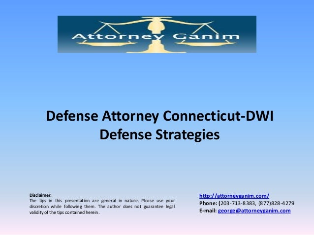 Defense Attorney Connecticut-DWI Defense Strategies  Disclaimer: The tips in this presentation are general in nature. Plea...