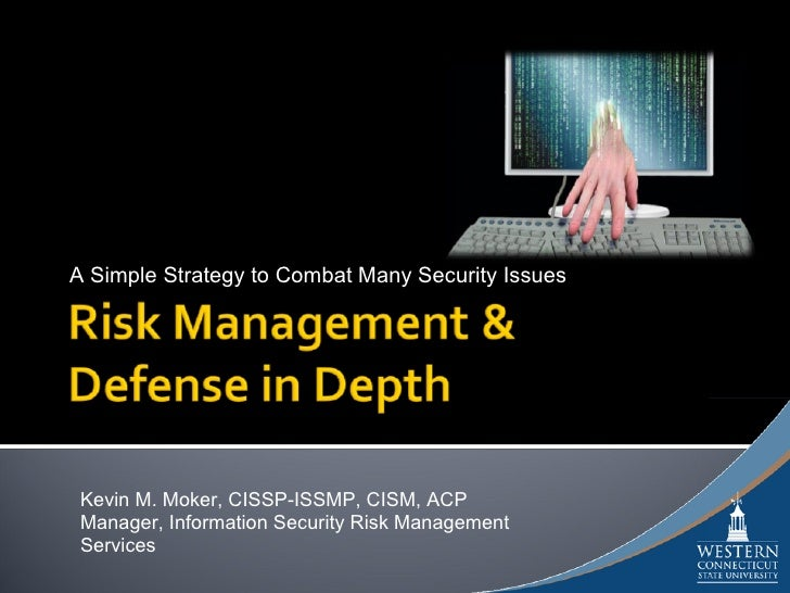 A Simple Strategy to Combat Many Security Issues      Kevin M. Moker, CISSP-ISSMP, CISM, ACP  Manager, Information Securit...