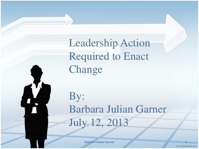 Leadership Action Required to Enact Change By: Barbara Julian Garner July 12, 2013 Barbara Julian Garner  1