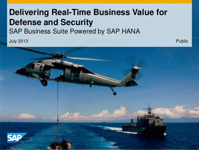 July 2013 Delivering Real-Time Business Value for Defense and Security SAP Business Suite Powered by SAP HANA Public