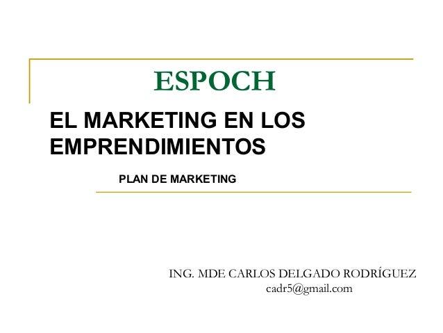 ESPOCH EL MARKETING EN LOS EMPRENDIMIENTOS ING. MDE CARLOS DELGADO RODRÍGUEZ cadr5@gmail.com PLAN DE MARKETING