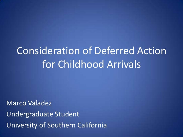 Consideration of Deferred Action        for Childhood ArrivalsMarco ValadezUndergraduate StudentUniversity of Southern Cal...