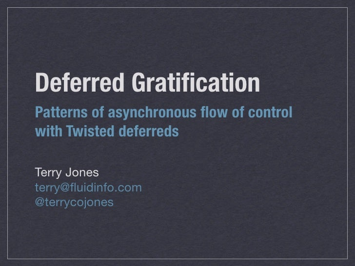 Deferred Gratification Patterns of asynchronous flow of control with Twisted deferreds  Terry Jones terry@fluidinfo.com @terr...