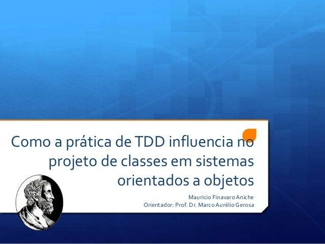 Como a prática deTDD influencia noprojeto de classes em sistemasorientados a objetosMauricio FinavaroAnicheOrientador: Pro...