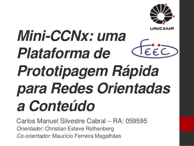 Mini-CCNx: uma Plataforma de Prototipagem Rápida para Redes Orientadas a Conteúdo Carlos Manuel Silvestre Cabral – RA: 059...