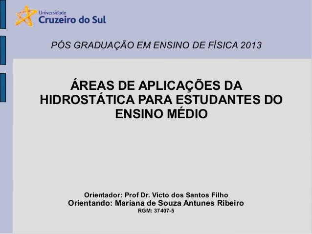 PÓS GRADUAÇÃO EM ENSINO DE FÍSICA 2013  ÁREAS DE APLICAÇÕES DA HIDROSTÁTICA PARA ESTUDANTES DO ENSINO MÉDIO  Orientador: P...
