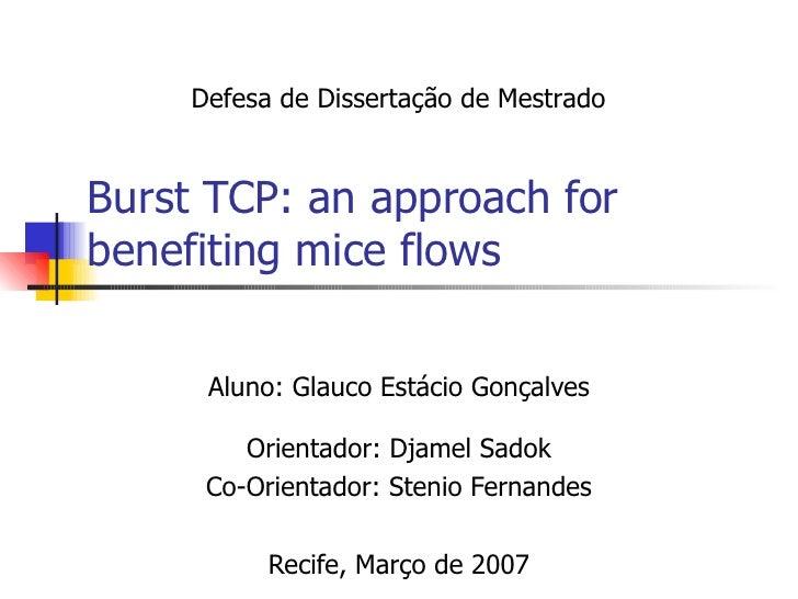 Burst TCP: an approach for benefiting mice flows Aluno: Glauco Estácio Gonçalves Orientador: Djamel Sadok Co-Orientador: S...