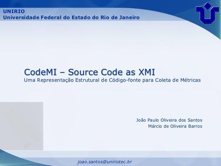 UNIRIOUniversidade Federal do Estado do Rio de Janeiro       CodeMI – Source Code as XMI       Uma Representação Estrutura...