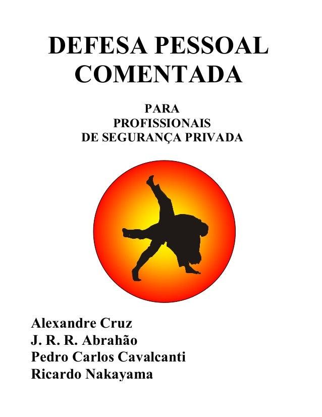 DEFESA PESSOAL COMENTADA PARA PROFISSIONAIS DE SEGURANÇA PRIVADA Alexandre Cruz J. R. R. Abrahão Pedro Carlos Cavalcanti R...