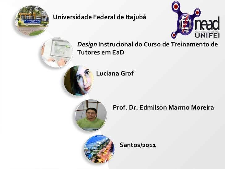 Universidade Federal de Itajubá Design  Instrucional do Curso de Treinamento de Tutores em EaD Luciana Grof Prof. Dr. Edmi...