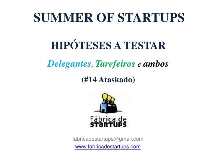 SUMMER OF STARTUPS  HIPÓTESES A TESTAR Delegantes, Tarefeiros e ambos          (#14 Ataskado)       fabricadestartups@gmai...