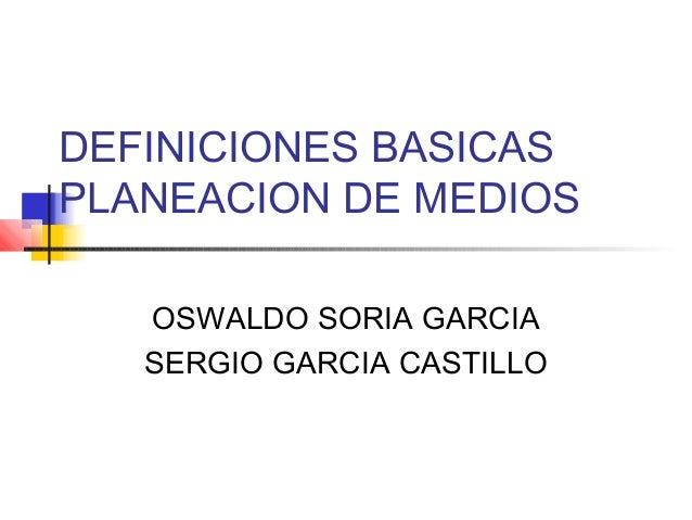 DEFINICIONES BASICAS PLANEACION DE MEDIOS OSWALDO SORIA GARCIA SERGIO GARCIA CASTILLO